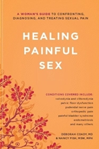 Healing Painful Sex A Woman's Guide to Confronting, Diagnosing, and Treating Sexual Pain